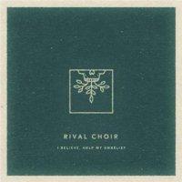 Rival Choir-I Believe, Help My Unbelief