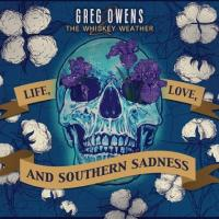 Greg Owens and the Whiskey Weather-Life, Love, And Southern Sadness