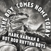 Mark Harman & Hot Rod Rhythm Boys-The Boy Comes Home Today