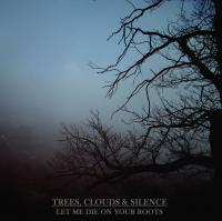 Trees, Clouds & Silence-Let Me Die On Your Roots
