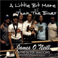 James O'Neill & The Silver Shadows-A Little Bit More Than The Blues