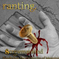 Ranting-Screwmankind or Pondering the Existence of Meaning