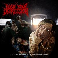 Fuck Your Depression-Total Conception Of Human Madness
