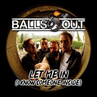 Balls Out-Let Me In (I Know Someone Inside)