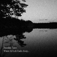 Desolate Tapes-Where All Life Fades Away​.​.​.