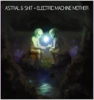 Astral & Shit / Electric Machine Mother-Split