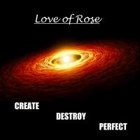 Love Of Rose-Create Destroy Perfect
